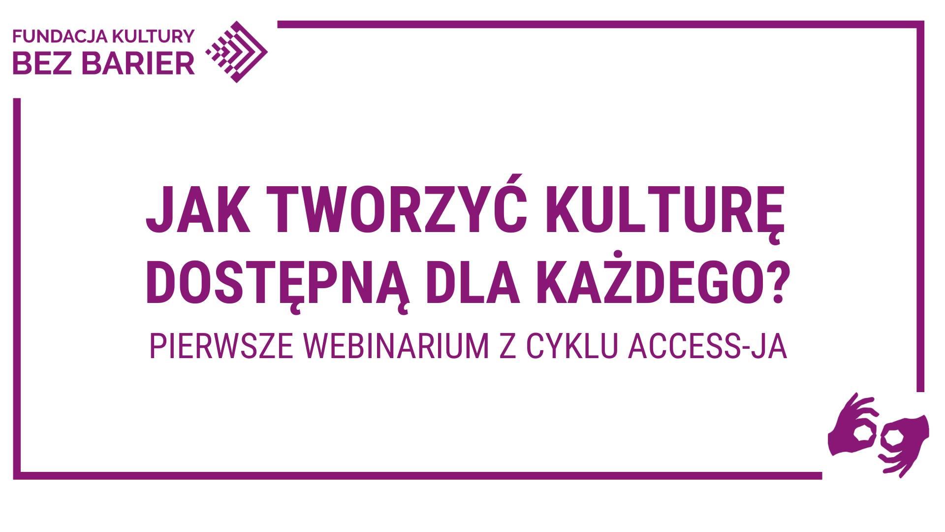tworzyć kulturę dostępną dla każdego? Pierwsze webinarium z cyklu Access-ja. W górnym lewym rogu logo Fundacja Kultury bez Barier, w prawym dolnym rogu symbol tłumaczenia na PJM.]