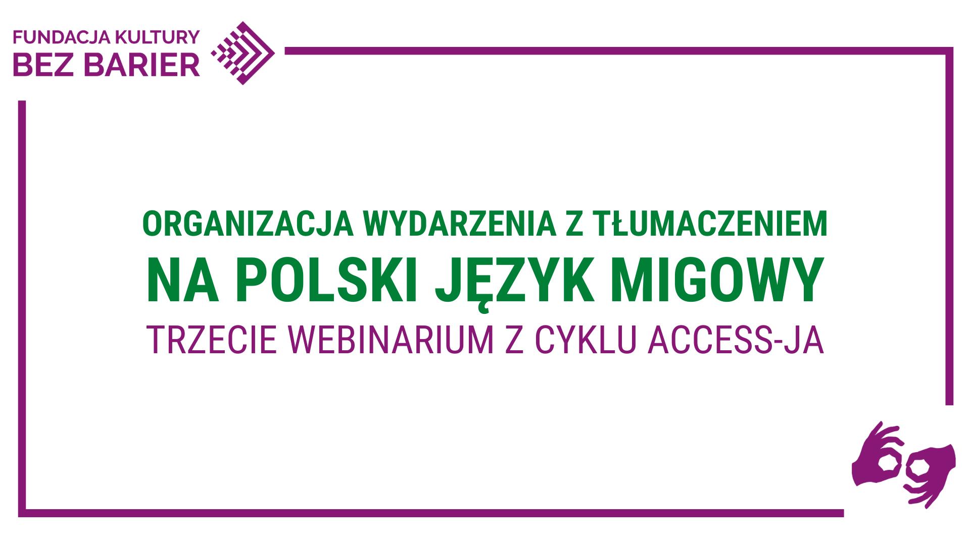 Grafika. Na białym tle zielony napis: Organizacja wydarzenia z tłumaczeniem na polski język migowy. trzecie webinarium z cyklu Access-ja. Logo FKBB, symbol PJM.