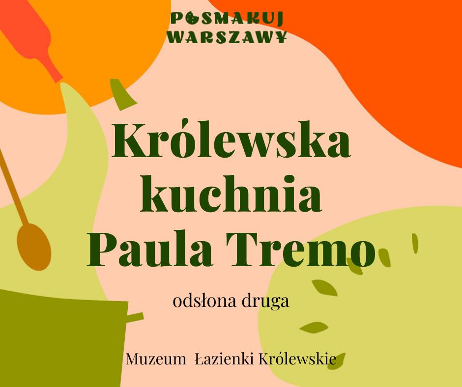 Grafika. Na kolorowym pastelowym tle napisy: Posmakuj Warszawy. Królewska kuchnia Paula Tremo, odsłona druga. Muzeum Łazienki Królewskie.