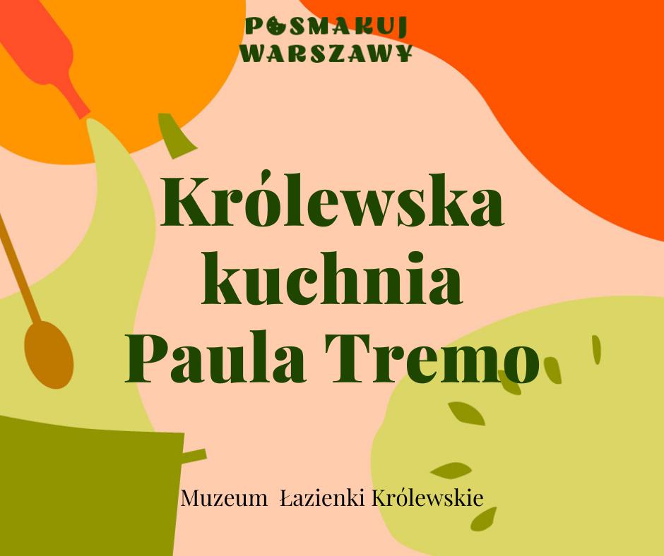 Grafika. Na kolorowym pastelowym tle napisy: Posmakuj Warszawy. Królewska kuchnia Paula Tremo. Muzeum Łazienki Królewskie.