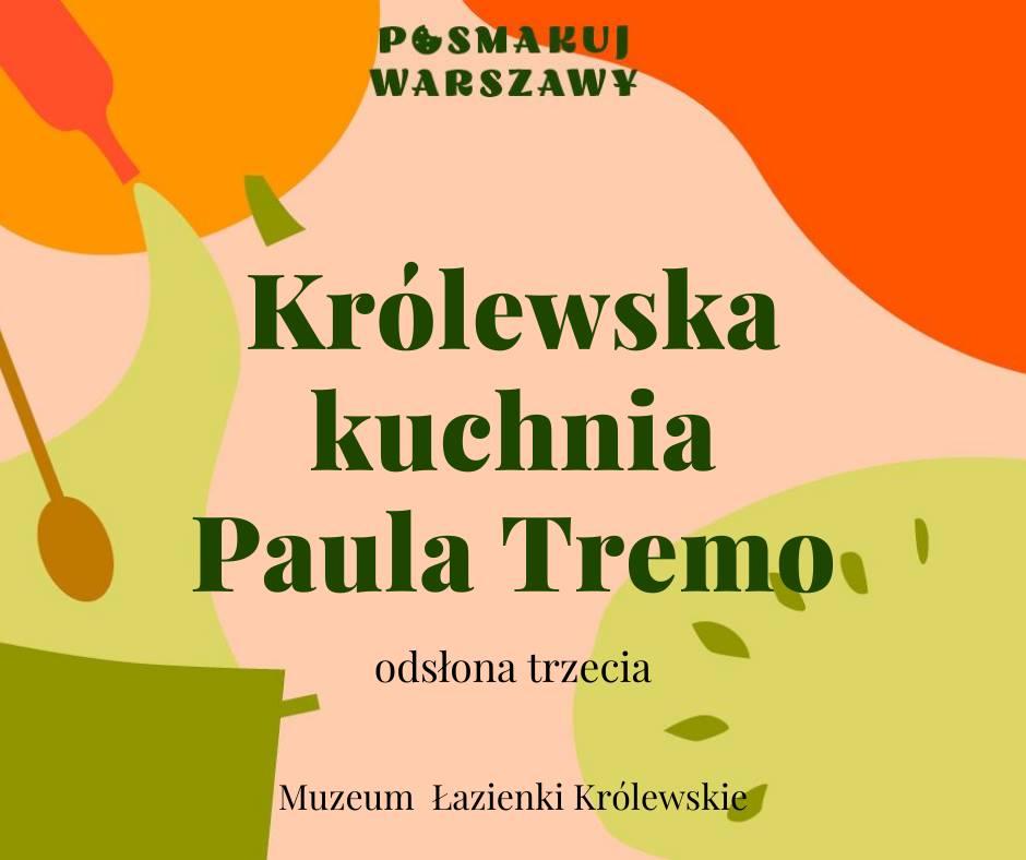 Grafika. Na kolorowym pastelowym tle napisy: Posmakuj Warszawy. Królewska kuchnia Paula Tremo, odsłona trzecia. Muzeum Łazienki Królewskie.